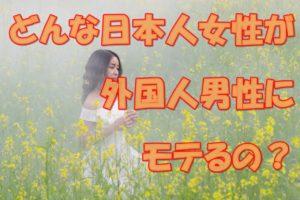 外国人男性が夢中になっちゃう日本人女性のタイプって!?