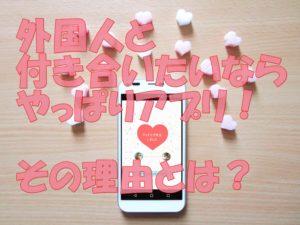 外国人と付き合いたいならアプリを使え!?その理由とポイントは?