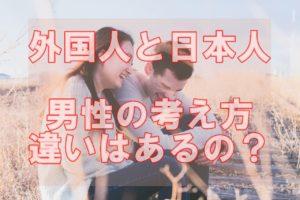 外国人と日本人の違いって?付き合う前に押さえるべき5つの考えとは!