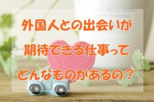 【国際恋愛】外国人との出会いがある仕事ってどんなの?おススメ8選