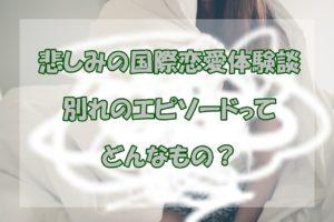 【国際恋愛体験談】どんなことで別れたの?【破局エピソード】