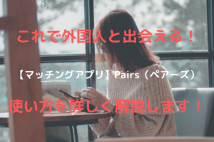これなら出会える! 【マッチングアプリ】Pairs(ペアーズ) 使い方を詳しく解説します!