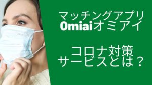 Omiai(オミアイ)のコロナ対策向けサービスって?