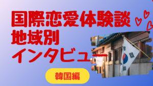 【韓国編】外国人との甘酸っぱい国際恋愛体験談【インタビュー】