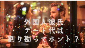 【外国人彼氏】デート代は割り勘ってホント?ベストな対応を紹介!